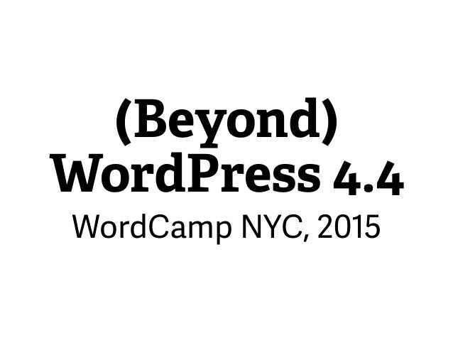 (Beyond) WordPress 4.4 WordCamp NYC, 2015
