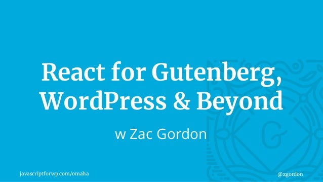 javascriptforwp.com/omaha @zgordon React for Gutenberg, WordPress & Beyond w Zac Gordon