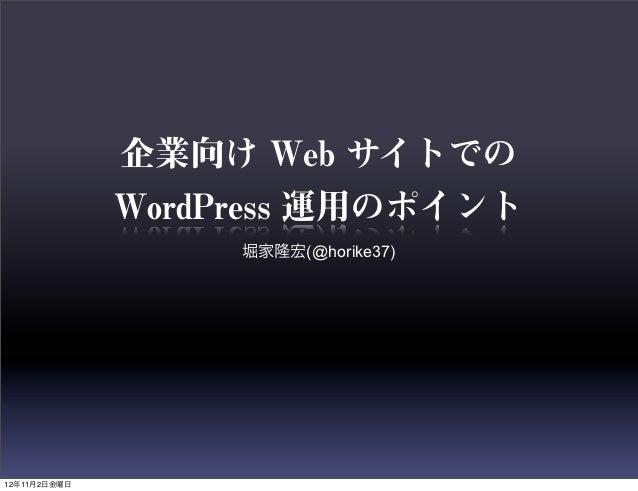 企業向け Web サイトでの              WordPress 運用のポイント                   堀家隆宏(@horike37)12年11月2日金曜日