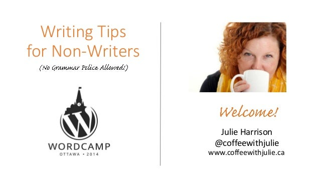 Writing Tips for Non-Writers Julie Harrison @coffeewithjulie www.coffeewithjulie.ca