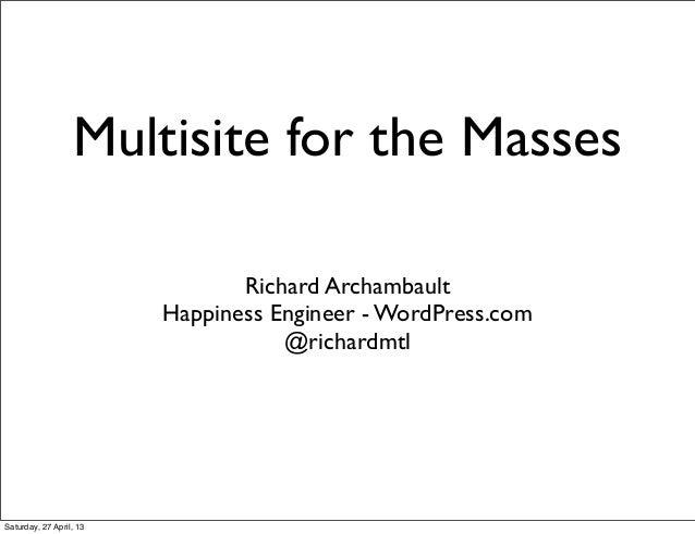 Multisite for the MassesRichard ArchambaultHappiness Engineer - WordPress.com@richardmtlSaturday, 27 April, 13