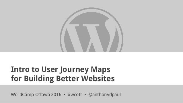 Intro to User Journey Maps for Building Better Websites WordCamp Ottawa 2016 • #wcott • @anthonydpaul