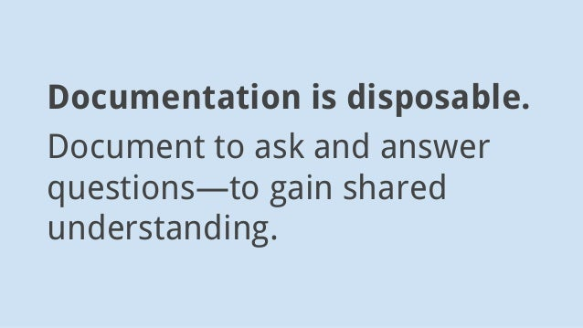 Documentation is disposable. Document to ask and answer questions—to gain shared understanding.