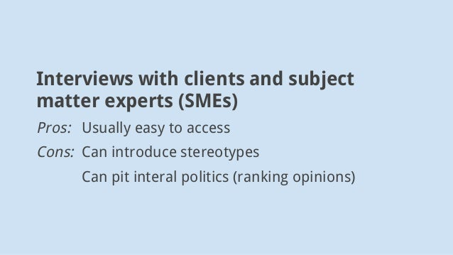 Interviews with clients and subject matter experts (SMEs) Pros: Usually easy to access Cons: Can introduce stereotypes Can...