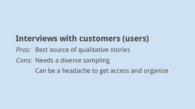 Interviews with customers (users) Pros: Best source of qualitative stories Cons: Needs a diverse sampling Can be a headach...