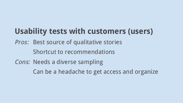 Usability tests with customers (users) Pros: Best source of qualitative stories Shortcut to recommendations Cons: Needs a ...