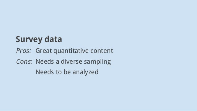 Survey data Pros: Great quantitative content Cons: Needs a diverse sampling Needs to be analyzed