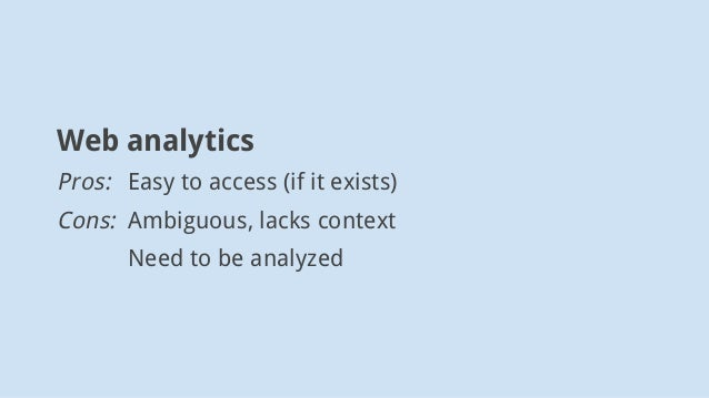Web analytics Pros: Easy to access (if it exists) Cons: Ambiguous, lacks context Need to be analyzed