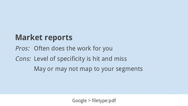 Market reports Pros: Often does the work for you Cons: Level of specificity is hit and miss May or may not map to your seg...