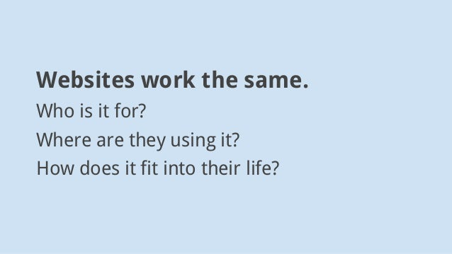 Websites work the same. Who is it for? Where are they using it? How does it fit into their life?