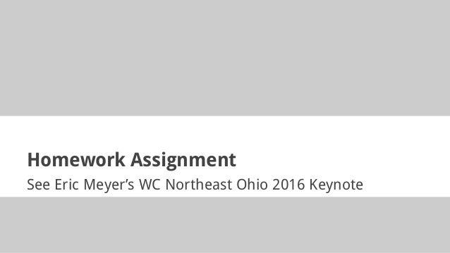 Homework Assignment See Eric Meyer's WC Northeast Ohio 2016 Keynote