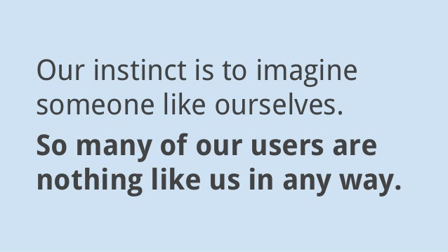 Our instinct is to imagine someone like ourselves. So many of our users are nothing like us in any way.