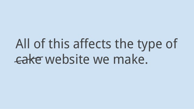 All of this affects the type of cake website we make.