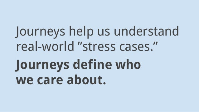 """Journeys help us understand real-world """"stress cases."""" Journeys define who we care about."""