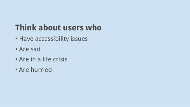 Think about users who •Have accessibility issues •Are sad •Are in a life crisis • Are hurried