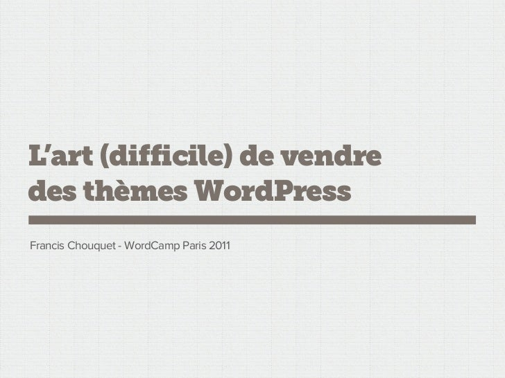 L'art (difficile) de vendredes thèmes WordPressFrancis Chouquet - WordCamp Paris 2011