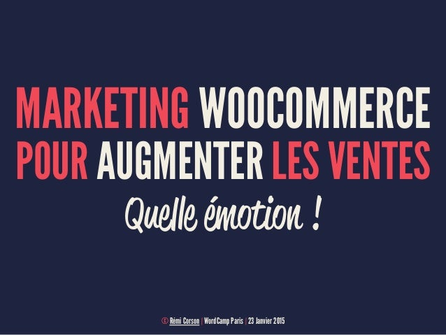 MARKETING WOOCOMMERCE POUR AUGMENTER LES VENTES Quelle émotion ! © Rémi Corson | WordCamp Paris | 23 Janvier 2015