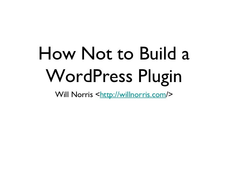 How Not to Build a WordPress Plugin <ul><li>Will Norris < http://willnorris.com /> </li></ul>