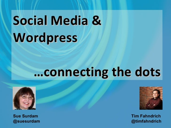 Social Media & Wordpress … connecting the dots Sue Surdam @suesurdam   Tim Fahndrich @timfahndrich