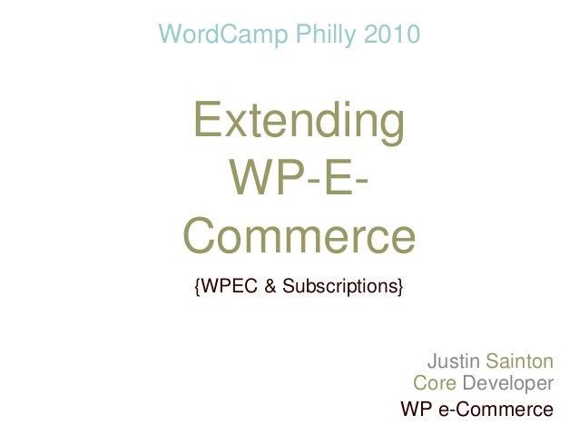 Extending WP-E- Commerce {WPEC & Subscriptions} Justin Sainton Core Developer WP e-Commerce WordCamp Philly 2010