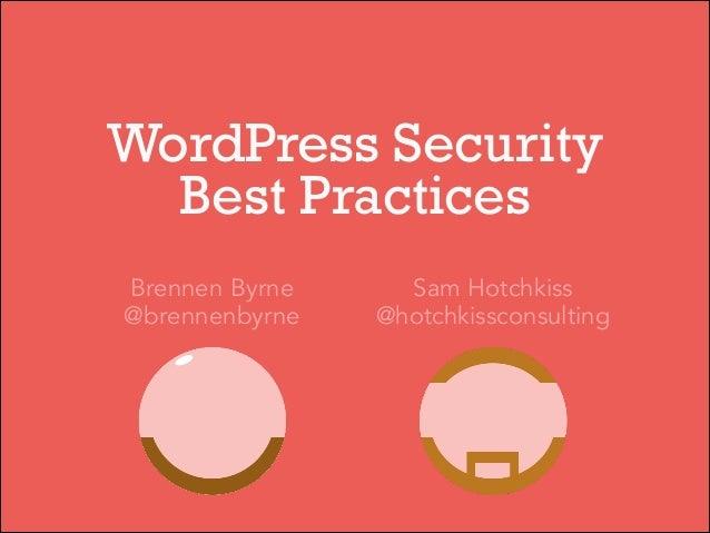 WordPress Security Best Practices Brennen Byrne @brennenbyrne  Sam Hotchkiss @hotchkissconsulting