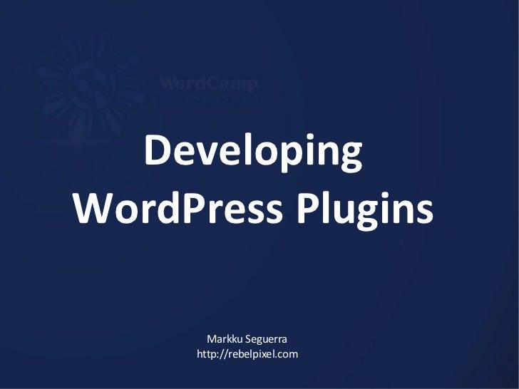 Developing WordPress Plugins Markku Seguerra http://rebelpixel.com
