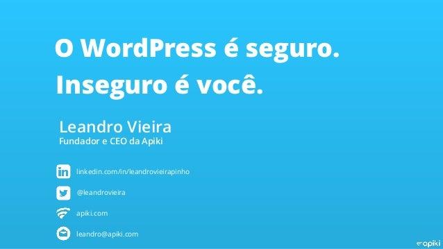 O WordPress é seguro. Inseguro é você. Leandro Vieira Fundador e CEO da Apiki linkedin.com/in/leandrovieirapinho @leandrov...