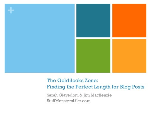 + The Goldilocks Zone: Finding the Perfect Length for Blog Posts Sarah Giavedoni & Jim MacKenzie StuffMonstersLike.com
