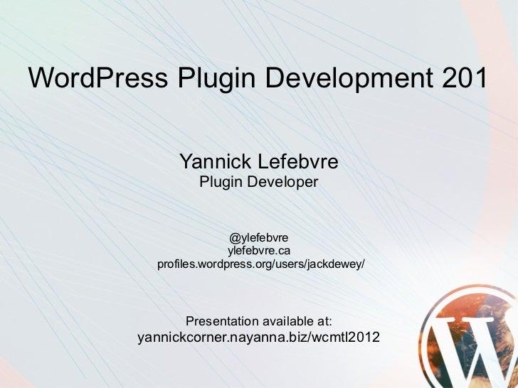 WordPress Plugin Development 201             Yannick Lefebvre                Plugin Developer                       @ylefe...