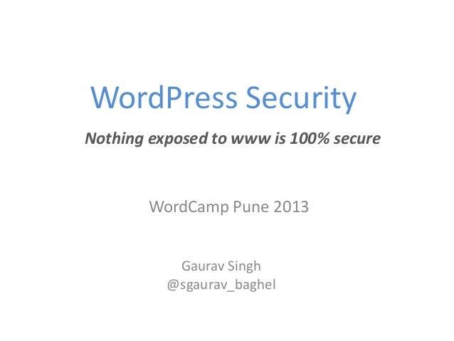 WordPress SecurityNothing exposed to www is 100% secure       WordCamp Pune 2013           Gaurav Singh          @sgaurav_...