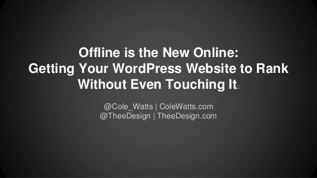 Offline is the New Online:  Getting Your WordPress Website to Rank  Without Even Touching It::  @Cole_Watts | ColeWatts.co...
