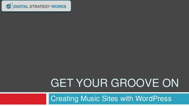 GET YOUR GROOVE ON Creating Music Sites with WordPress