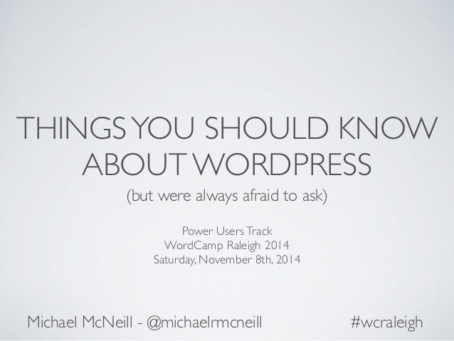 THINGS YOU SHOULD KNOW  ABOUT WORDPRESS  (but were always afraid to ask)  Power Users Track  WordCamp Raleigh 2014  Saturd...