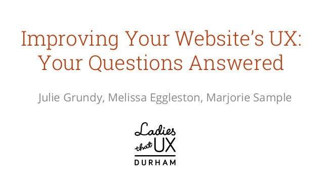 Improving Your Website's UX: Your Questions Answered Julie Grundy, Melissa Eggleston, Marjorie Sample D U R H A M