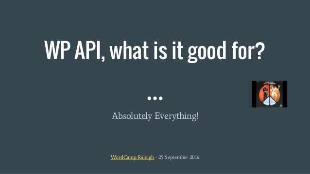 WP API, what is it good for? Absolutely Everything! WordCamp Raleigh - 25 September 2016