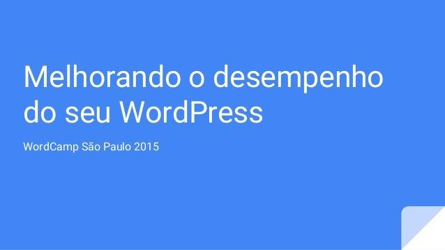Melhorando o desempenho do seu WordPress WordCamp São Paulo 2015