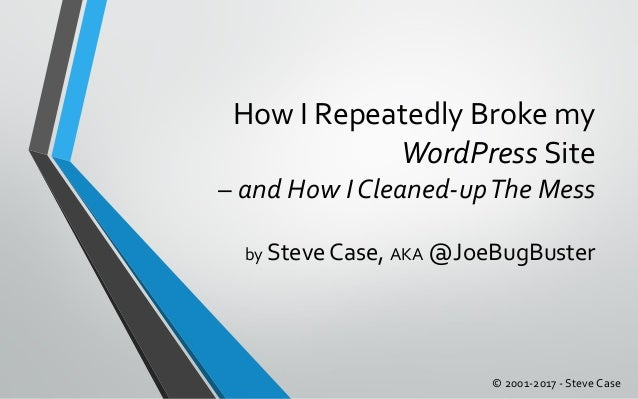How I Repeatedly Broke my WordPress Site – and How I Cleaned-upThe Mess by Steve Case, AKA @JoeBugBuster © 2001-2017 - Ste...
