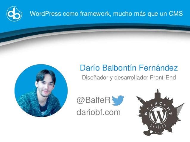 WordPress como framework, mucho más que un CMS  Darío Balbontín Fernández Diseñador y desarrollador Front-End  @BalfeR dar...