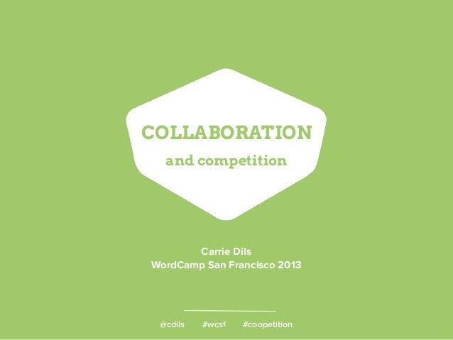 @cdils #wcsf #coopetition COLLABORATION and competition Carrie Dils WordCamp San Francisco 2013