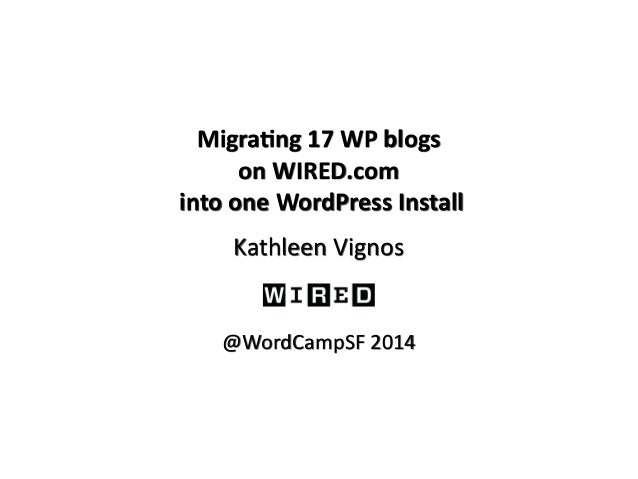 Migra&ng  17  WP  blogs  on  WIRED.com  into  one  WordPress  Install  Kathleen  Vignos  @WordCampSF  2014