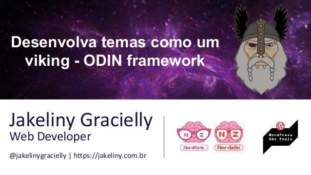 Desenvolva temas como um viking - ODIN framework Jakeliny Gracielly Web Developer @jakelinygracielly | https://jakeliny.co...