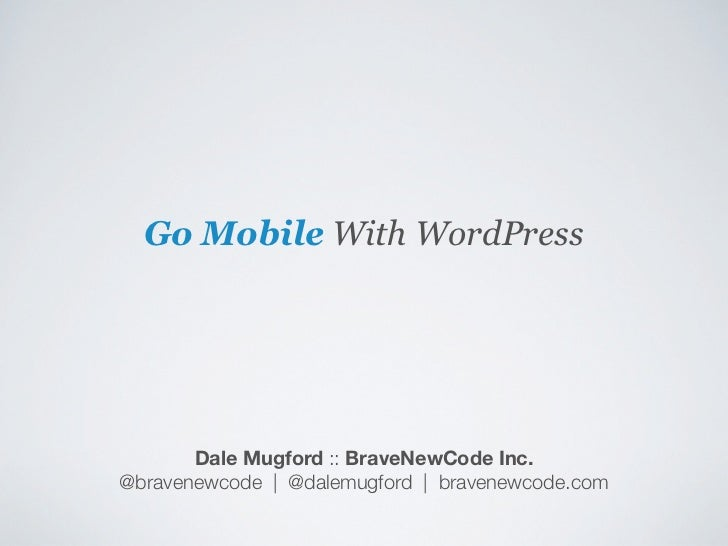 Go Mobile With WordPress       Dale Mugford :: BraveNewCode Inc.@bravenewcode | @dalemugford | bravenewcode.com