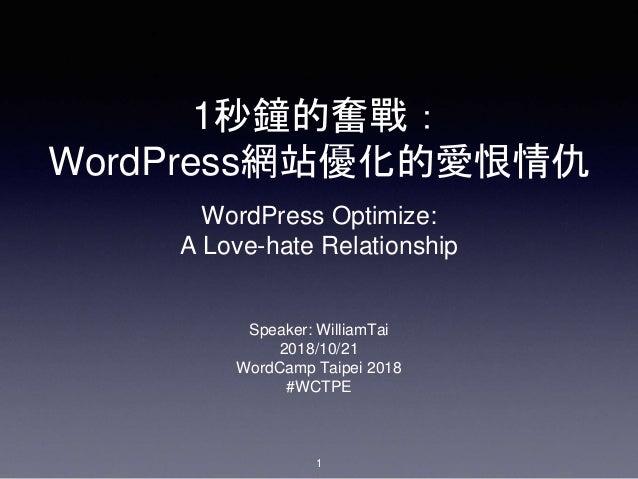 1秒鐘的奮戰: WordPress網站優化的愛恨情仇 Speaker: WilliamTai 2018/10/21 WordCamp Taipei 2018 #WCTPE 1 WordPress Optimize: A Love-hate Re...