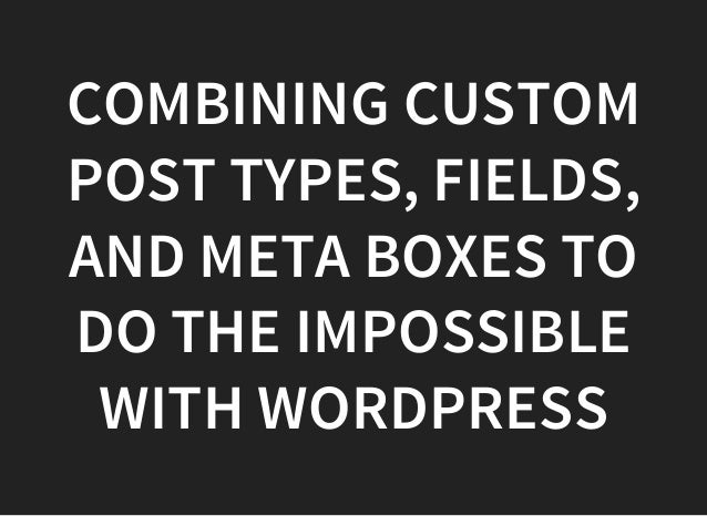 COMBINING CUSTOM POST TYPES, FIELDS, AND META BOXES TO DO THE IMPOSSIBLE WITH WORDPRESS