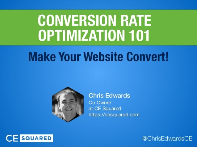 CONVERSION RATE OPTIMIZATION 101 Make Your Website Convert! Chris Edwards Co Owner  at CE Squared  https://cesquared.com ...
