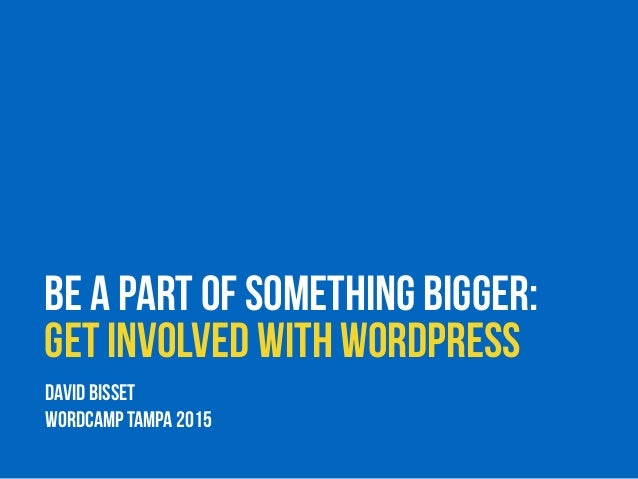 Be a Part of Something Bigger: Get Involved with WordPress DAVID BISSET WorDCAMP TAMPA 2015