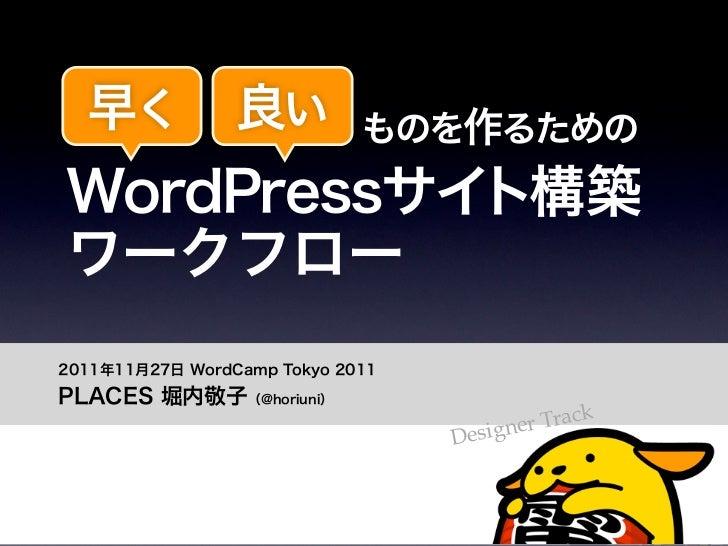 早く          良い         ものを作るための     WordPressサイト構築     ワークフロー   2011年11月27日 WordCamp Tokyo 2011   PLACES 堀内敬子(@horiuni)   ...