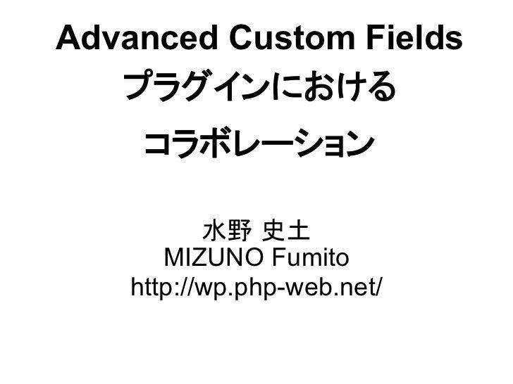 Advanced Custom Fields   プラグインにおける     コラボレーション           水野 史土       MIZUNO Fumito    http://wp.php-web.net/