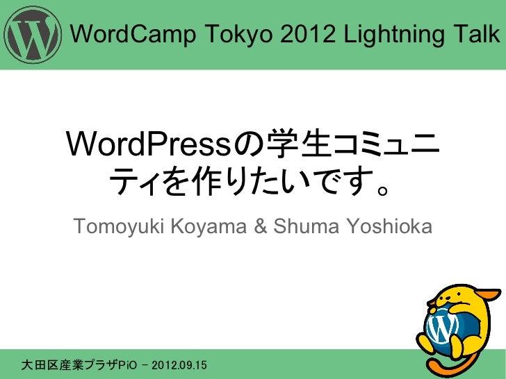WordCamp Tokyo 2012 Lightning Talk     WordPressの学生コミュニ       ティを作りたいです。      Tomoyuki Koyama & Shuma Yoshioka大田区産業プラザPiO ...