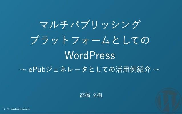 1 © Takahashi Fumiki マルチパブリッシング プラットフォームとしての WordPress ∼ ePubジェネレータとしての活用例紹介 ∼